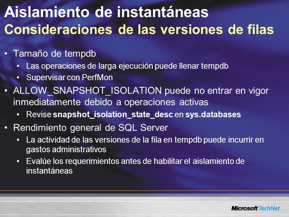 Aislamiento de instantáneas Consideraciones de las versiones de filas Tamaño de tempdb Las operaciones de larga ejecución puede llenar tempdb Supervisar con PerfMon ALLOW_SNAPSHOT_ISOLATION puede no entrar en vigor inmediatamente debido a operaciones activas Revise snapshot_isolation_state_desc en sys.databases Rendimiento general de SQL Server La actividad de las versiones de la fila en tempdb puede incurrir en gastos administrativos Evalúe los requerimientos antes de habilitar el aislamiento de instantáneas