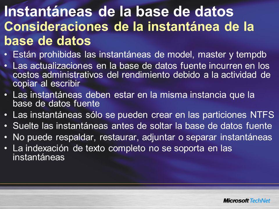 Instantáneas de la base de datos Consideraciones de la instantánea de la base de datos Están prohibidas las instantáneas de model, master y tempdb Las actualizaciones en la base de datos fuente incurren en los costos administrativos del rendimiento debido a la actividad de copiar al escribir Las instantáneas deben estar en la misma instancia que la base de datos fuente Las instantáneas sólo se pueden crear en las particiones NTFS Suelte las instantáneas antes de soltar la base de datos fuente No puede respaldar, restaurar, adjuntar o separar instantáneas La indexación de texto completo no se soporta en las instantáneas