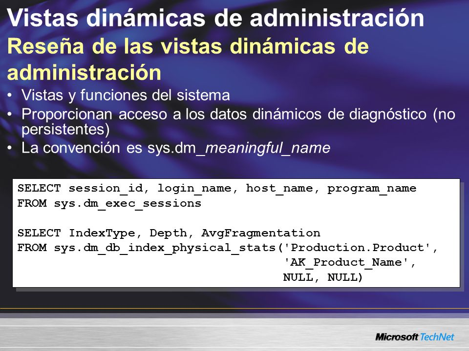 Vistas dinámicas de administración Reseña de las vistas dinámicas de administración Vistas y funciones del sistema Proporcionan acceso a los datos dinámicos de diagnóstico (no persistentes) La convención es sys.dm_meaningful_name SELECT session_id, login_name, host_name, program_name FROM sys.dm_exec_sessions SELECT IndexType, Depth, AvgFragmentation FROM sys.dm_db_index_physical_stats( Production.Product , AK_Product_Name , NULL, NULL) SELECT session_id, login_name, host_name, program_name FROM sys.dm_exec_sessions SELECT IndexType, Depth, AvgFragmentation FROM sys.dm_db_index_physical_stats( Production.Product , AK_Product_Name , NULL, NULL)
