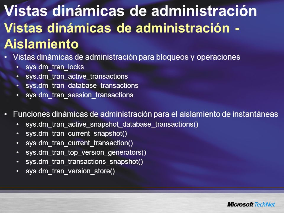 Vistas dinámicas de administración Vistas dinámicas de administración - Aislamiento Vistas dinámicas de administración para bloqueos y operaciones sys.dm_tran_locks sys.dm_tran_active_transactions sys.dm_tran_database_transactions sys.dm_tran_session_transactions Funciones dinámicas de administración para el aislamiento de instantáneas sys.dm_tran_active_snapshot_database_transactions() sys.dm_tran_current_snapshot() sys.dm_tran_current_transaction() sys.dm_tran_top_version_generators() sys.dm_tran_transactions_snapshot() sys.dm_tran_version_store()