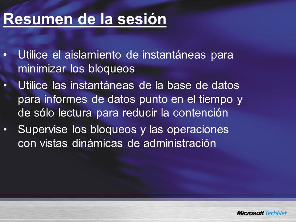 Resumen de la sesión Utilice el aislamiento de instantáneas para minimizar los bloqueos Utilice las instantáneas de la base de datos para informes de datos punto en el tiempo y de sólo lectura para reducir la contención Supervise los bloqueos y las operaciones con vistas dinámicas de administración
