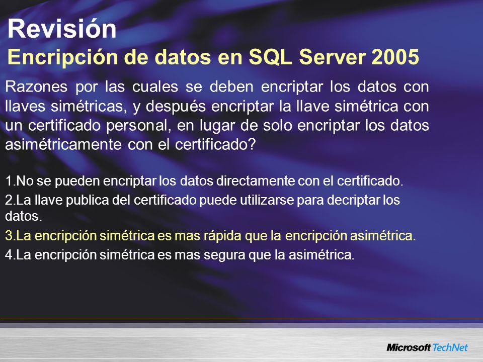 Revisión Encripción de datos en SQL Server 2005 Razones por las cuales se deben encriptar los datos con llaves simétricas, y después encriptar la llave simétrica con un certificado personal, en lugar de solo encriptar los datos asimétricamente con el certificado.