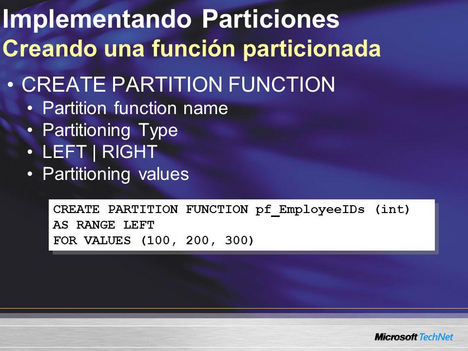Implementando Particiones Creando una función particionada CREATE PARTITION FUNCTION pf_EmployeeIDs (int) AS RANGE LEFT FOR VALUES (100, 200, 300) CREATE PARTITION FUNCTION pf_EmployeeIDs (int) AS RANGE LEFT FOR VALUES (100, 200, 300) CREATE PARTITION FUNCTION Partition function name Partitioning Type LEFT | RIGHT Partitioning values