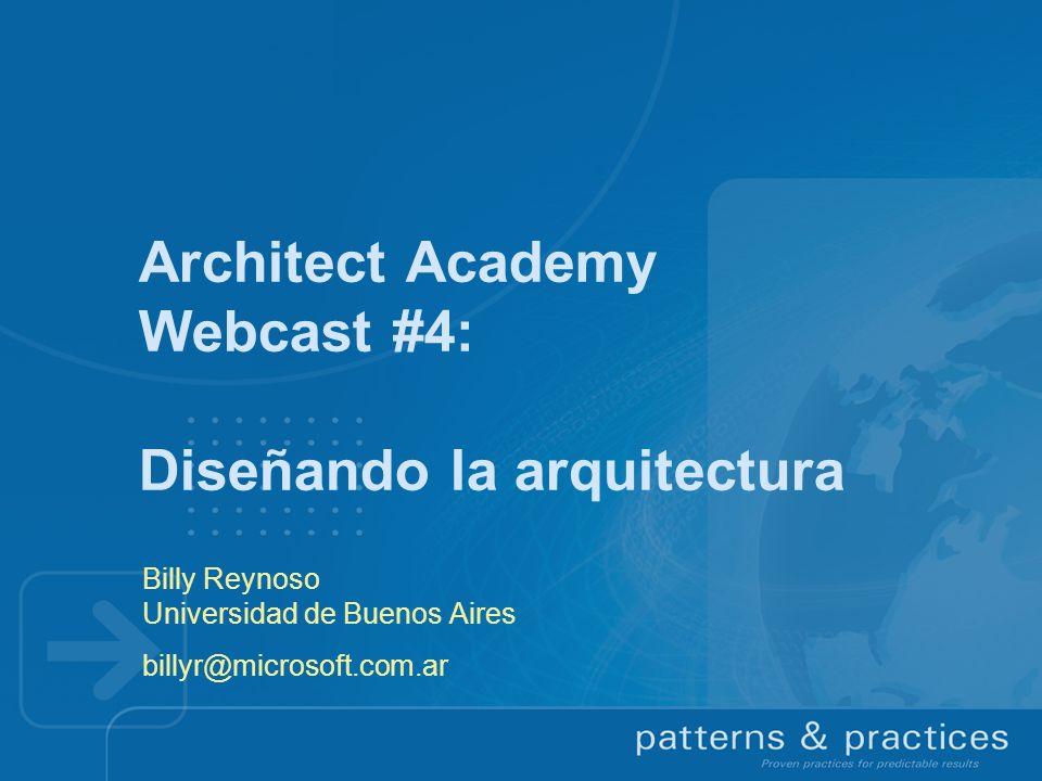 Architect Academy Webcast #4: Diseñando la arquitectura Billy Reynoso Universidad de Buenos Aires billyr@microsoft.com.ar