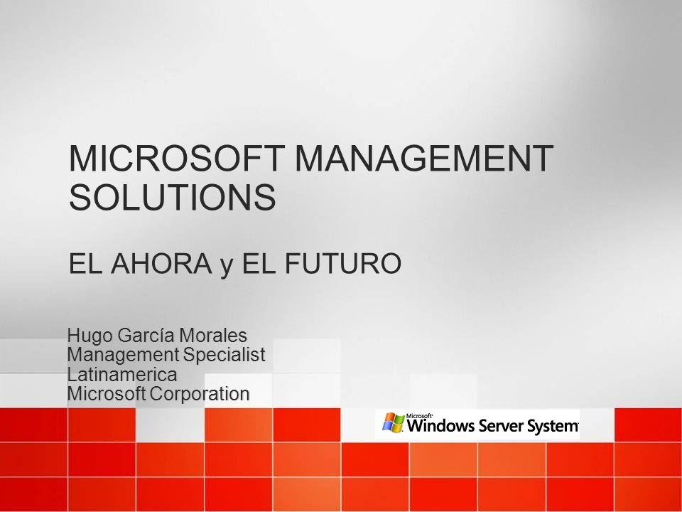 MICROSOFT MANAGEMENT SOLUTIONS EL AHORA y EL FUTURO Hugo García Morales Management Specialist Latinamerica Microsoft Corporation Hugo García Morales M
