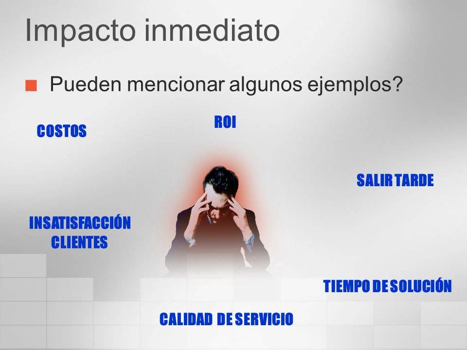 Impacto inmediato Pueden mencionar algunos ejemplos? COSTOS TIEMPO DE SOLUCIÓN ROI SALIR TARDE CALIDAD DE SERVICIO INSATISFACCIÓN CLIENTES