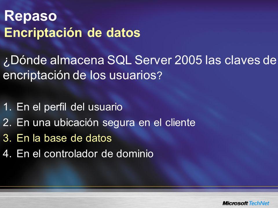Repaso Encriptación de datos ¿Dónde almacena SQL Server 2005 las claves de encriptación de los usuarios ? 1.En el perfil del usuario 2.En una ubicació
