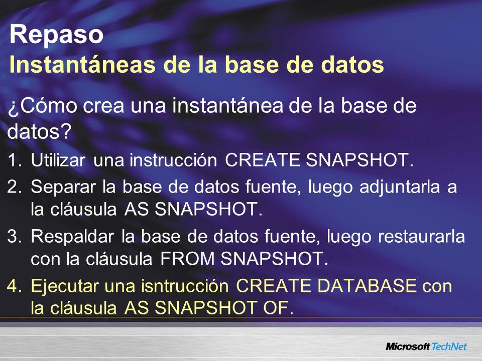 Repaso Instantáneas de la base de datos ¿Cómo crea una instantánea de la base de datos? 1.Utilizar una instrucción CREATE SNAPSHOT. 2.Separar la base
