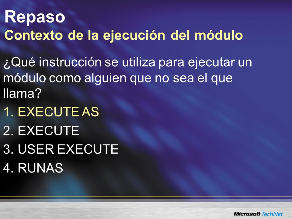 Repaso Contexto de la ejecución del módulo ¿Qué instrucción se utiliza para ejecutar un módulo como alguien que no sea el que llama? 1. 1. EXECUTE AS