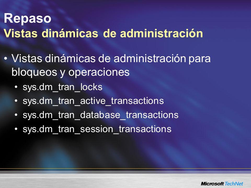 Repaso Vistas dinámicas de administración Vistas dinámicas de administración para bloqueos y operaciones sys.dm_tran_locks sys.dm_tran_active_transact
