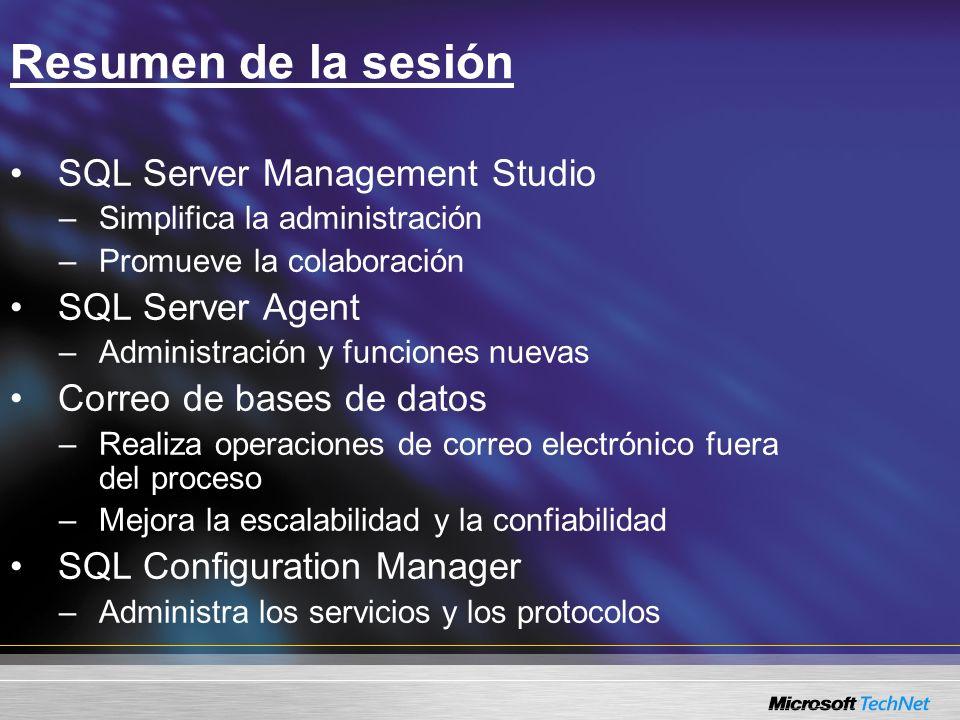 Resumen de la sesión SQL Server Management Studio –Simplifica la administración –Promueve la colaboración SQL Server Agent –Administración y funciones nuevas Correo de bases de datos –Realiza operaciones de correo electrónico fuera del proceso –Mejora la escalabilidad y la confiabilidad SQL Configuration Manager –Administra los servicios y los protocolos