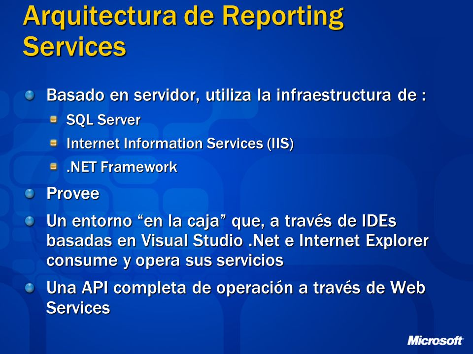 Arquitectura de Reporting Services Basado en servidor, utiliza la infraestructura de : SQL Server Internet Information Services (IIS).NET Framework Pr