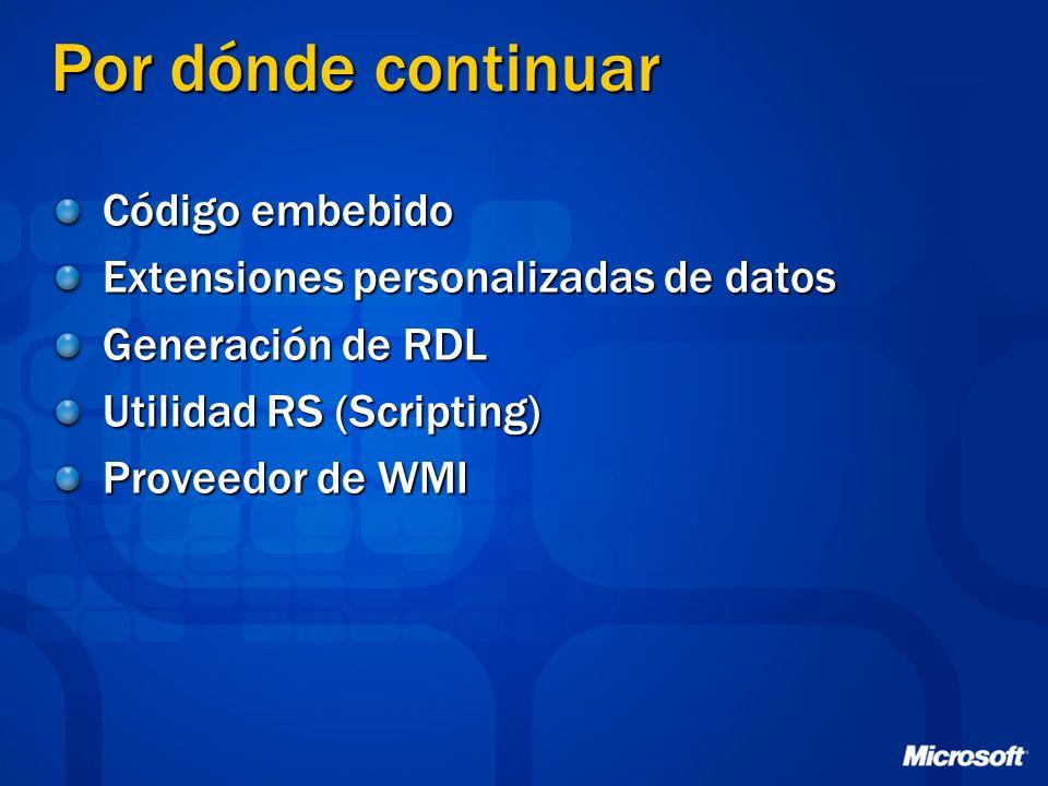 Por dónde continuar Código embebido Extensiones personalizadas de datos Generación de RDL Utilidad RS (Scripting) Proveedor de WMI