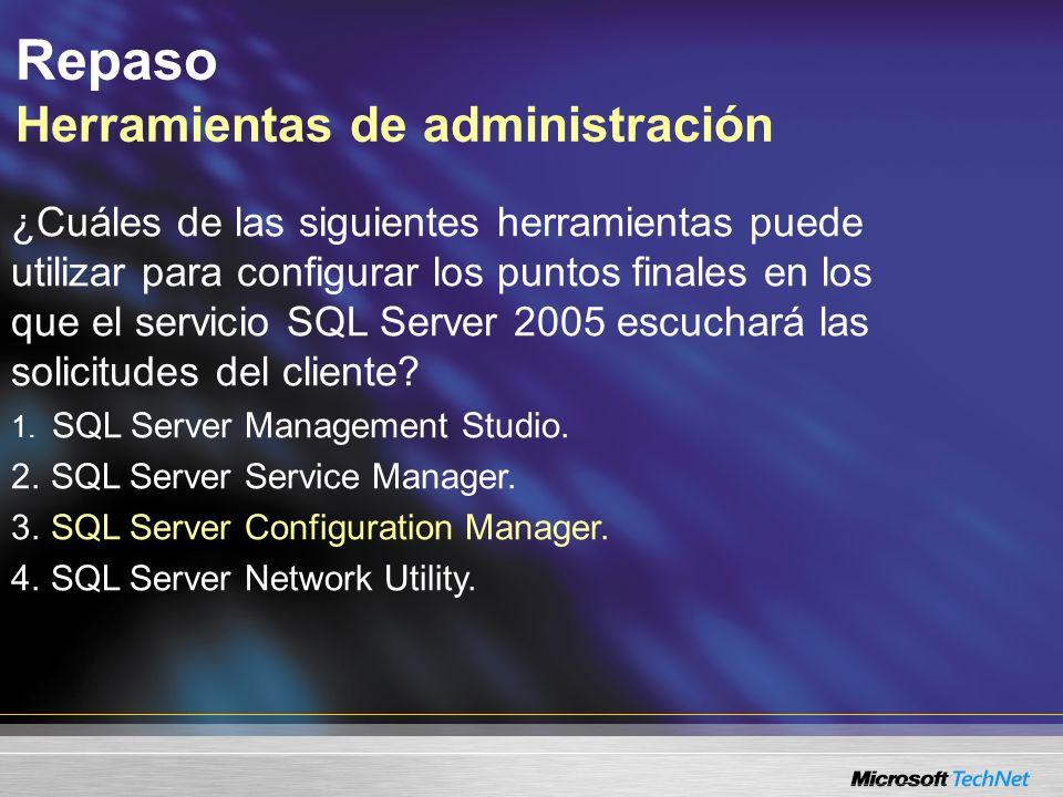 Repaso Herramientas de administración ¿Cuáles de las siguientes herramientas puede utilizar para configurar los puntos finales en los que el servicio SQL Server 2005 escuchará las solicitudes del cliente.