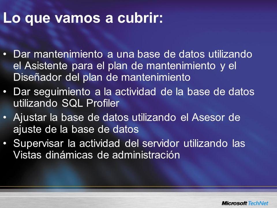 Lo que vamos a cubrir: Dar mantenimiento a una base de datos utilizando el Asistente para el plan de mantenimiento y el Diseñador del plan de mantenimiento Dar seguimiento a la actividad de la base de datos utilizando SQL Profiler Ajustar la base de datos utilizando el Asesor de ajuste de la base de datos Supervisar la actividad del servidor utilizando las Vistas dinámicas de administración
