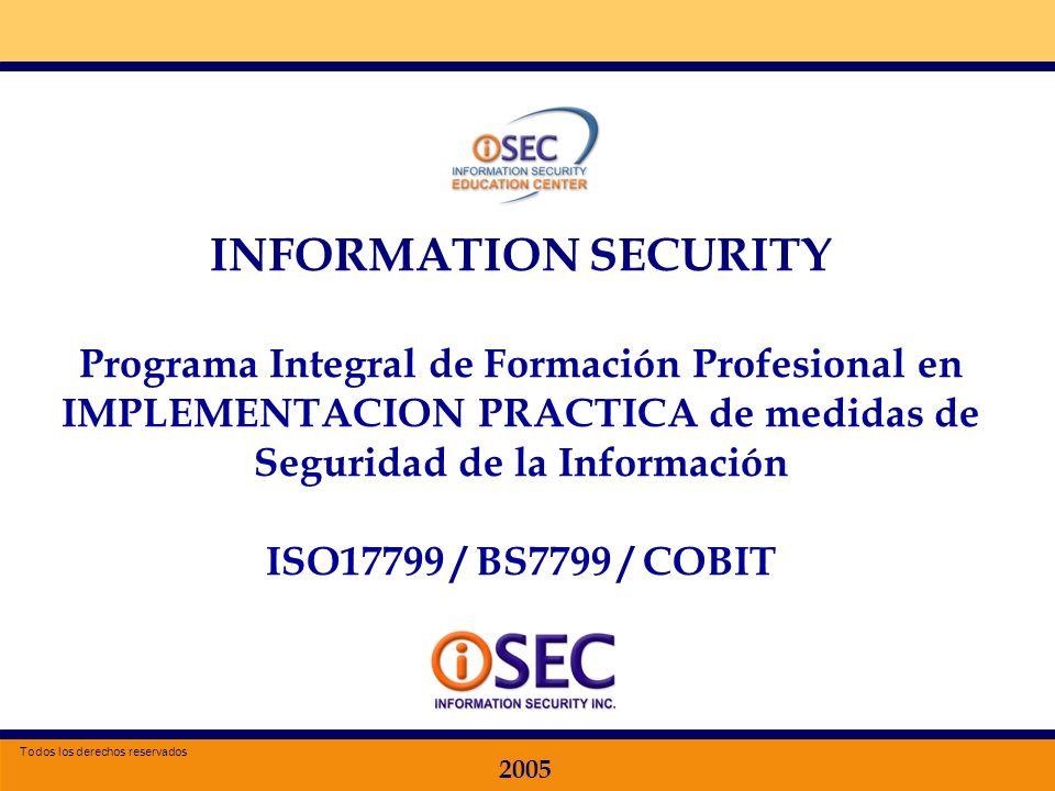 Especializacion en Seguridad de la Información 2005 INFORMATION SECURITY Programa Integral de Formación Profesional en IMPLEMENTACION PRACTICA de medidas de Seguridad de la Información ISO17799 / BS7799 / COBIT 2005 Todos los derechos reservados