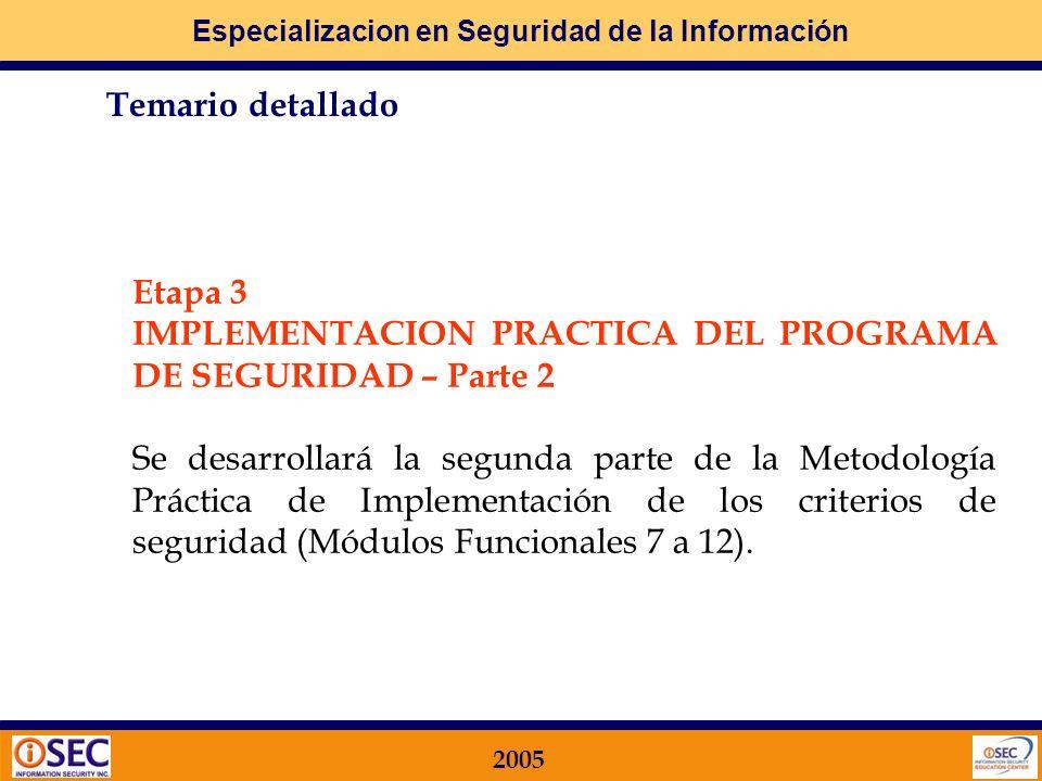Especializacion en Seguridad de la Información 2005 Etapa 2 IMPLEMENTACION PRACTICA DEL PROGRAMA DE SEGURIDAD – Parte 1 Se desarrollará la primera parte de una Metodología Práctica de Implementación de los criterios de seguridad, y están directamente relacionados con los 10 Dominios de la ISO 17799 TEORICOS con el detalle de los respectivos controles.