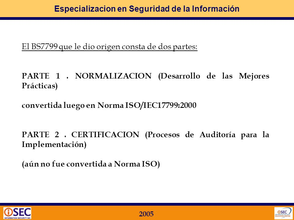 Especializacion en Seguridad de la Información 2005 International Standards Organization: Normas ISO ISO 9001 – Calidad ISO 14001 – Ambiental ISO 17799 – Seguridad de la Información La principal norma de Evaluación e Implementación de medidas de Seguridad en Tecnologías de la Información es la NORMA ISO 17799.
