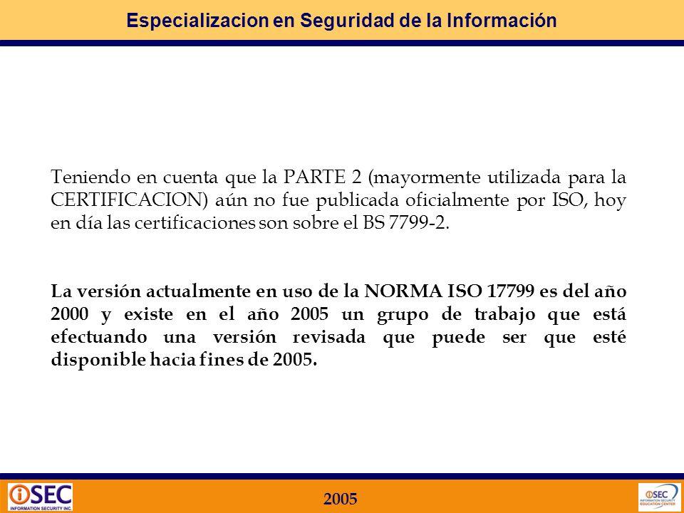 Especializacion en Seguridad de la Información 2005 El BS7799 que le dio origen consta de dos partes: PARTE 1. NORMALIZACION (Desarrollo de las Mejore