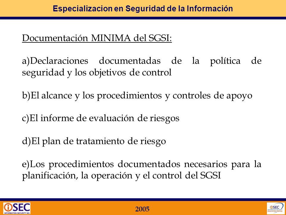 Especializacion en Seguridad de la Información 2005 Requisitos FUNDAMENTALES de la Documentación SOPORTE en un SGSI Es necesario también tener en cuenta que más allá de la implementación, es necesario el MANTENIMIENTO ACTUALIZADO Y PROTEGIDO de la Documentación Respaldatoria del SGSI, para lo cual hay que establecer: Documentación mínima de respaldo Procedimiento de Gestión de dicha documentación