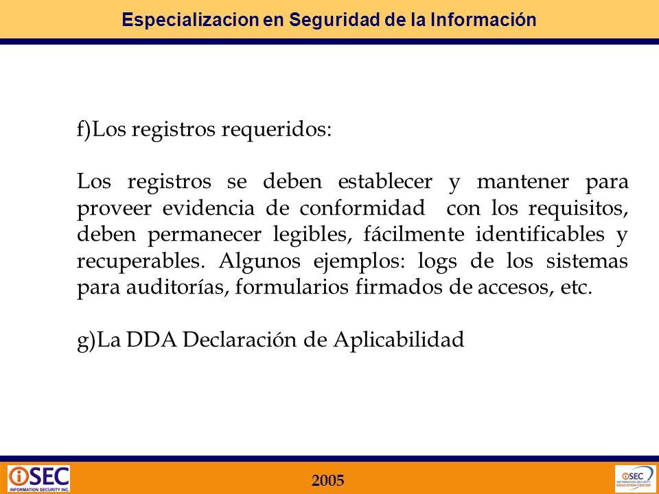 Especializacion en Seguridad de la Información 2005 Documentación MINIMA del SGSI: a)Declaraciones documentadas de la política de seguridad y los objetivos de control b)El alcance y los procedimientos y controles de apoyo c)El informe de evaluación de riesgos d)El plan de tratamiento de riesgo e)Los procedimientos documentados necesarios para la planificación, la operación y el control del SGSI