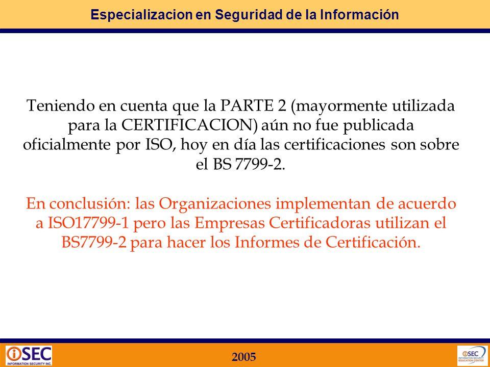 Especializacion en Seguridad de la Información 2005 LA CERTIFICACION ES SEGÚN ISO 17799 O SEGÚN BS7799? Tal como se comentó en Secciones anteriores, l