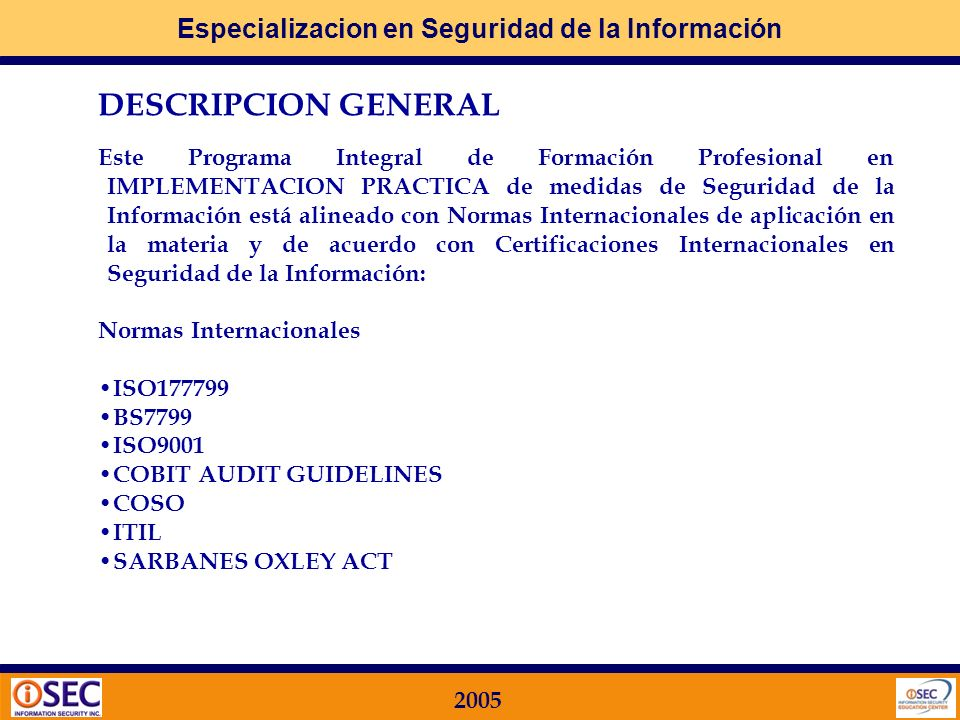Especializacion en Seguridad de la Información 2005 DESCRIPCION GENERAL Este Programa Integral de Formación Profesional en IMPLEMENTACION PRACTICA de medidas de Seguridad de la Información está alineado con Normas Internacionales de aplicación en la materia y de acuerdo con Certificaciones Internacionales en Seguridad de la Información: Normas Internacionales ISO177799 BS7799 ISO9001 COBIT AUDIT GUIDELINES COSO ITIL SARBANES OXLEY ACT