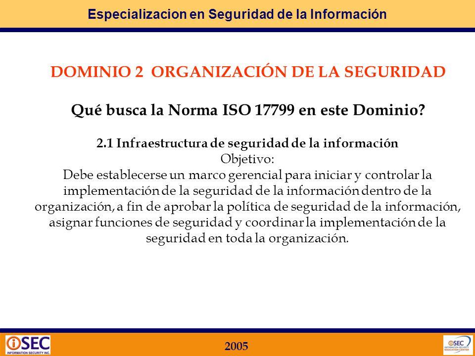 Especializacion en Seguridad de la Información 2005 DOMINIO 1 POLÍTICA DE SEGURIDAD Qué busca la Norma ISO 17799 en este Dominio? Objetivo: El nivel g
