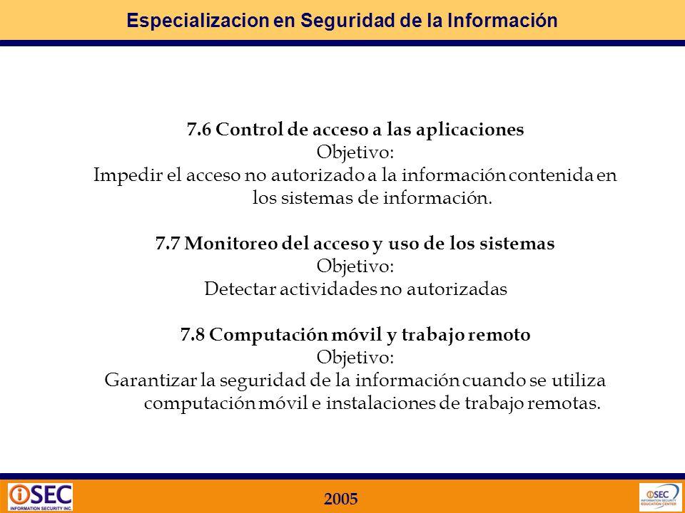 Especializacion en Seguridad de la Información 2005 7.3 Responsabilidades del usuario Objeto: Impedir el acceso usuarios no autorizados 7.4 Control de acceso a la red Objetivo: La protección de los servicios de red.