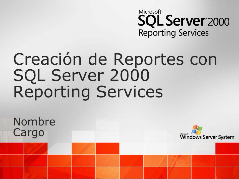 Creación de Reportes con SQL Server 2000 Reporting Services Nombre Cargo Creación de Reportes con SQL Server 2000 Reporting Services Nombre Cargo