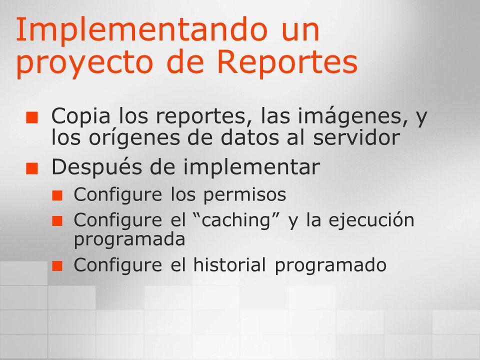 Implementando un proyecto de Reportes Copia los reportes, las imágenes, y los orígenes de datos al servidor Después de implementar Configure los permi