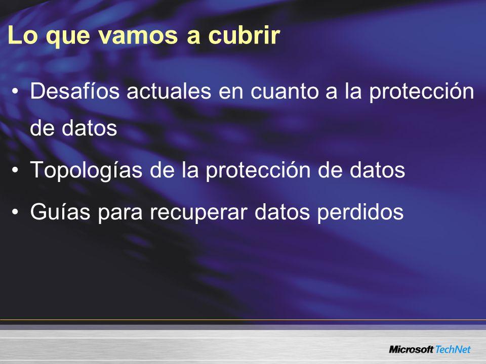 Lo que vamos a cubrir Desafíos actuales en cuanto a la protección de datos Topologías de la protección de datos Guías para recuperar datos perdidos