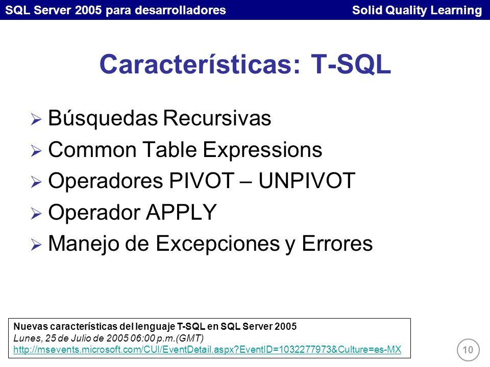 SQL Server 2005 para desarrolladores Solid Quality Learning 10 Características: T-SQL Búsquedas Recursivas Common Table Expressions Operadores PIVOT – UNPIVOT Operador APPLY Manejo de Excepciones y Errores Nuevas características del lenguaje T-SQL en SQL Server 2005 Lunes, 25 de Julio de 2005 06:00 p.m.(GMT) http://msevents.microsoft.com/CUI/EventDetail.aspx EventID=1032277973&Culture=es-MX http://msevents.microsoft.com/CUI/EventDetail.aspx EventID=1032277973&Culture=es-MX