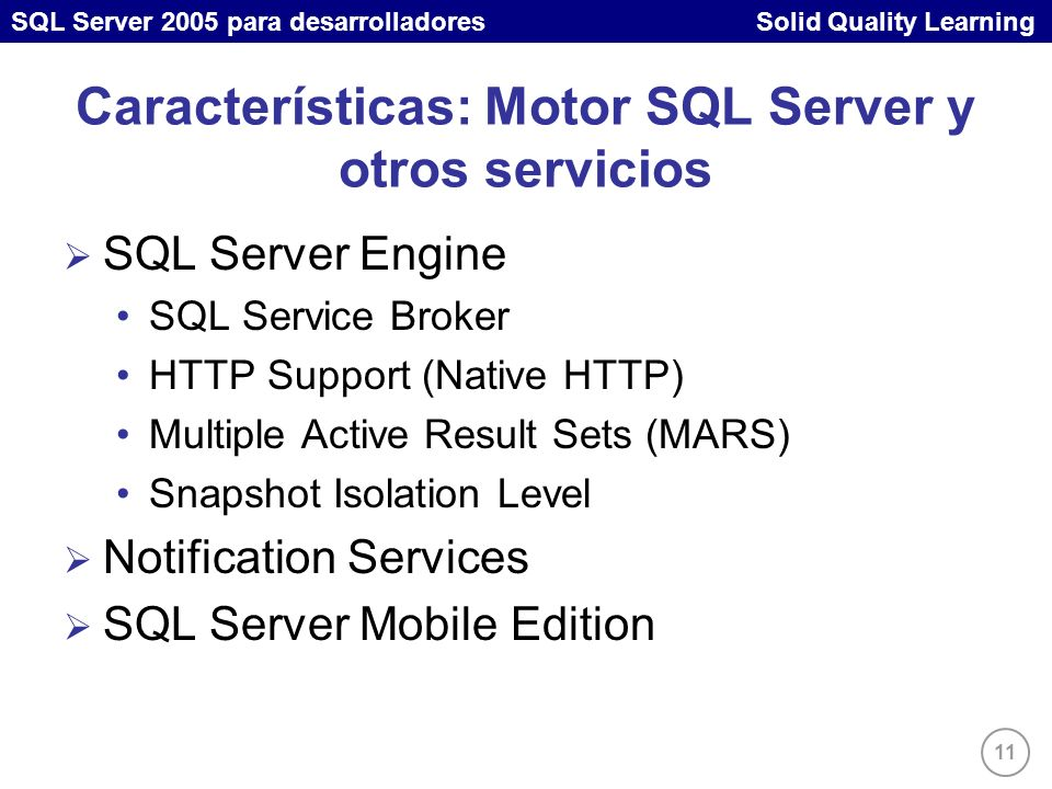 SQL Server 2005 para desarrolladores Solid Quality Learning 11 Características: Motor SQL Server y otros servicios SQL Server Engine SQL Service Broker HTTP Support (Native HTTP) Multiple Active Result Sets (MARS) Snapshot Isolation Level Notification Services SQL Server Mobile Edition