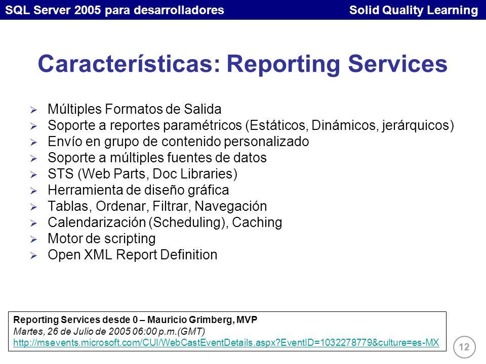 SQL Server 2005 para desarrolladores Solid Quality Learning 12 Características: Reporting Services Múltiples Formatos de Salida Soporte a reportes paramétricos (Estáticos, Dinámicos, jerárquicos) Envío en grupo de contenido personalizado Soporte a múltiples fuentes de datos STS (Web Parts, Doc Libraries) Herramienta de diseño gráfica Tablas, Ordenar, Filtrar, Navegación Calendarización (Scheduling), Caching Motor de scripting Open XML Report Definition Reporting Services desde 0 – Mauricio Grimberg, MVP Martes, 26 de Julio de 2005 06:00 p.m.(GMT) http://msevents.microsoft.com/CUI/WebCastEventDetails.aspx EventID=1032278779&culture=es-MX