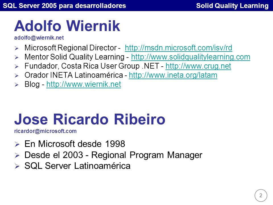 SQL Server 2005 para desarrolladores Solid Quality Learning 2 Adolfo Wiernik adolfo@wiernik.net Microsoft Regional Director - http://msdn.microsoft.com/isv/rdhttp://msdn.microsoft.com/isv/rd Mentor Solid Quality Learning - http://www.solidqualitylearning.comhttp://www.solidqualitylearning.com Fundador, Costa Rica User Group.NET - http://www.crug.nethttp://www.crug.net Orador INETA Latinoamérica - http://www.ineta.org/latamhttp://www.ineta.org/latam Blog - http://www.wiernik.nethttp://www.wiernik.net Jose Ricardo Ribeiro ricardor@microsoft.com En Microsoft desde 1998 Desde el 2003 - Regional Program Manager SQL Server Latinoamérica