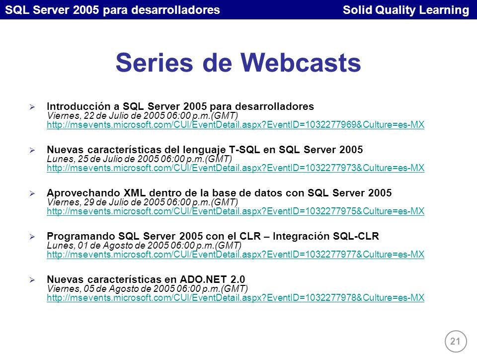 SQL Server 2005 para desarrolladores Solid Quality Learning 21 Series de Webcasts Introducción a SQL Server 2005 para desarrolladores Viernes, 22 de Julio de 2005 06:00 p.m.(GMT) http://msevents.microsoft.com/CUI/EventDetail.aspx EventID=1032277969&Culture=es-MX http://msevents.microsoft.com/CUI/EventDetail.aspx EventID=1032277969&Culture=es-MX Nuevas características del lenguaje T-SQL en SQL Server 2005 Lunes, 25 de Julio de 2005 06:00 p.m.(GMT) http://msevents.microsoft.com/CUI/EventDetail.aspx EventID=1032277973&Culture=es-MX http://msevents.microsoft.com/CUI/EventDetail.aspx EventID=1032277973&Culture=es-MX Aprovechando XML dentro de la base de datos con SQL Server 2005 Viernes, 29 de Julio de 2005 06:00 p.m.(GMT) http://msevents.microsoft.com/CUI/EventDetail.aspx EventID=1032277975&Culture=es-MX http://msevents.microsoft.com/CUI/EventDetail.aspx EventID=1032277975&Culture=es-MX Programando SQL Server 2005 con el CLR – Integración SQL-CLR Lunes, 01 de Agosto de 2005 06:00 p.m.(GMT) http://msevents.microsoft.com/CUI/EventDetail.aspx EventID=1032277977&Culture=es-MX http://msevents.microsoft.com/CUI/EventDetail.aspx EventID=1032277977&Culture=es-MX Nuevas características en ADO.NET 2.0 Viernes, 05 de Agosto de 2005 06:00 p.m.(GMT) http://msevents.microsoft.com/CUI/EventDetail.aspx EventID=1032277978&Culture=es-MX http://msevents.microsoft.com/CUI/EventDetail.aspx EventID=1032277978&Culture=es-MX