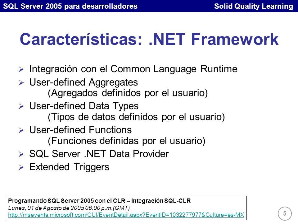 SQL Server 2005 para desarrolladores Solid Quality Learning 5 Características:.NET Framework Integración con el Common Language Runtime User-defined Aggregates (Agregados definidos por el usuario) User-defined Data Types (Tipos de datos definidos por el usuario) User-defined Functions (Funciones definidas por el usuario) SQL Server.NET Data Provider Extended Triggers Programando SQL Server 2005 con el CLR – Integración SQL-CLR Lunes, 01 de Agosto de 2005 06:00 p.m.(GMT) http://msevents.microsoft.com/CUI/EventDetail.aspx EventID=1032277977&Culture=es-MX http://msevents.microsoft.com/CUI/EventDetail.aspx EventID=1032277977&Culture=es-MX