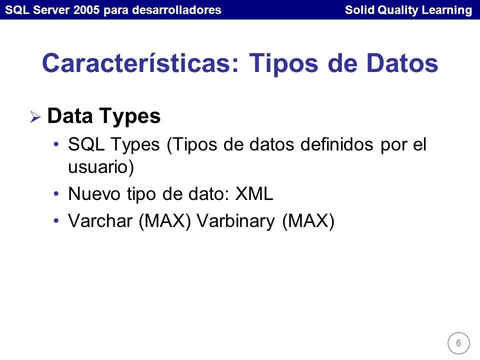 SQL Server 2005 para desarrolladores Solid Quality Learning 6 Características: Tipos de Datos Data Types SQL Types (Tipos de datos definidos por el usuario) Nuevo tipo de dato: XML Varchar (MAX) Varbinary (MAX)