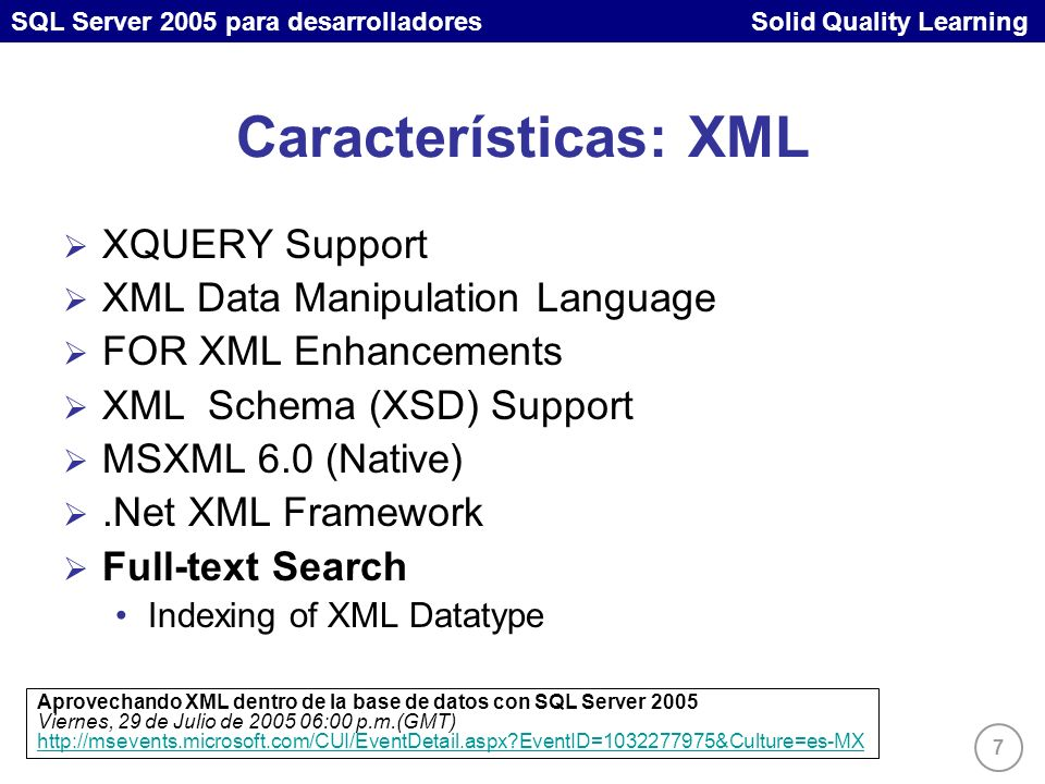 SQL Server 2005 para desarrolladores Solid Quality Learning 8 Características: Acceso Cliente MDAC SNAC – SQL Native Client ADO.NET 2.0 Notification Support Object Model enhancements Proveedores basados en clases bases (y no interfaces) Modelo de factorías para creación de código genérico Soporte a Connection Strings en config files SQL Client.NET Data Provider Server Cursor Support Ejecución asíncrona Ej: Command.BeginExecuteNonQuery System.Transactions Nuevas características en ADO.NET 2.0 Viernes, 05 de Agosto de 2005 06:00 p.m.(GMT) http://msevents.microsoft.com/CUI/EventDetail.aspx?EventID=1032277978&Culture=es-MX