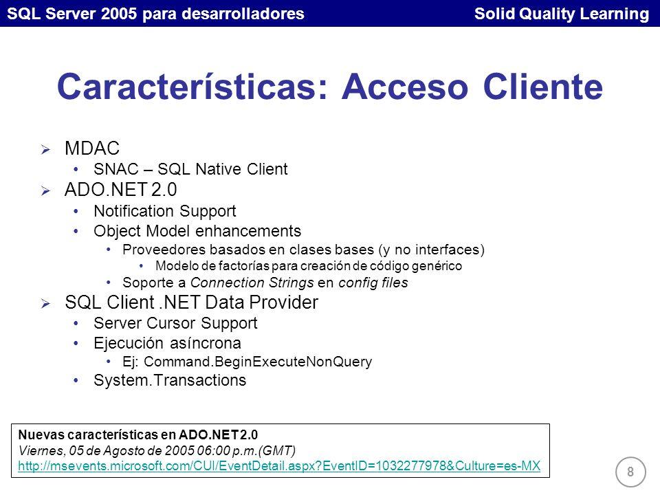 SQL Server 2005 para desarrolladores Solid Quality Learning 8 Características: Acceso Cliente MDAC SNAC – SQL Native Client ADO.NET 2.0 Notification Support Object Model enhancements Proveedores basados en clases bases (y no interfaces) Modelo de factorías para creación de código genérico Soporte a Connection Strings en config files SQL Client.NET Data Provider Server Cursor Support Ejecución asíncrona Ej: Command.BeginExecuteNonQuery System.Transactions Nuevas características en ADO.NET 2.0 Viernes, 05 de Agosto de 2005 06:00 p.m.(GMT) http://msevents.microsoft.com/CUI/EventDetail.aspx EventID=1032277978&Culture=es-MX