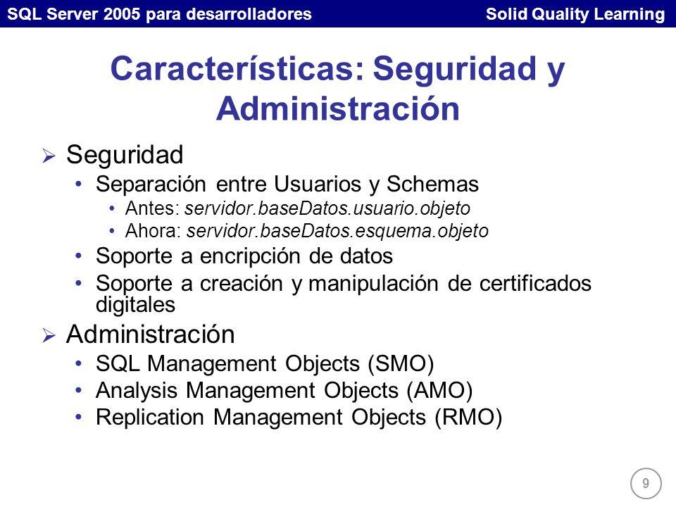 SQL Server 2005 para desarrolladores Solid Quality Learning 9 Características: Seguridad y Administración Seguridad Separación entre Usuarios y Schemas Antes: servidor.baseDatos.usuario.objeto Ahora: servidor.baseDatos.esquema.objeto Soporte a encripción de datos Soporte a creación y manipulación de certificados digitales Administración SQL Management Objects (SMO) Analysis Management Objects (AMO) Replication Management Objects (RMO)