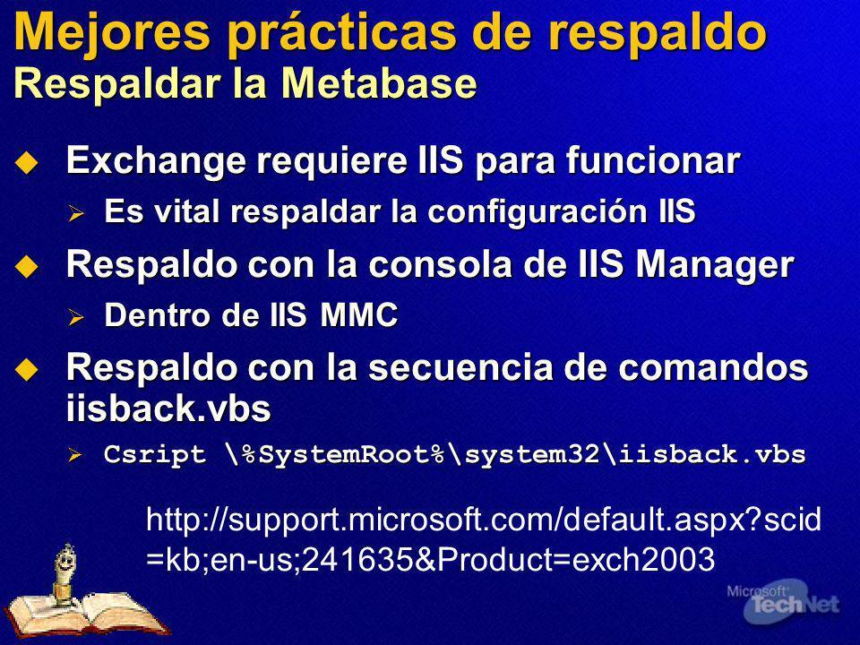 Mejores prácticas de respaldo Respaldar la Metabase Exchange requiere IIS para funcionar Exchange requiere IIS para funcionar Es vital respaldar la configuración IIS Es vital respaldar la configuración IIS Respaldo con la consola de IIS Manager Respaldo con la consola de IIS Manager Dentro de IIS MMC Dentro de IIS MMC Respaldo con la secuencia de comandos iisback.vbs Respaldo con la secuencia de comandos iisback.vbs Csript \%SystemRoot%\system32\iisback.vbs Csript \%SystemRoot%\system32\iisback.vbs http://support.microsoft.com/default.aspx?scid =kb;en-us;241635&Product=exch2003