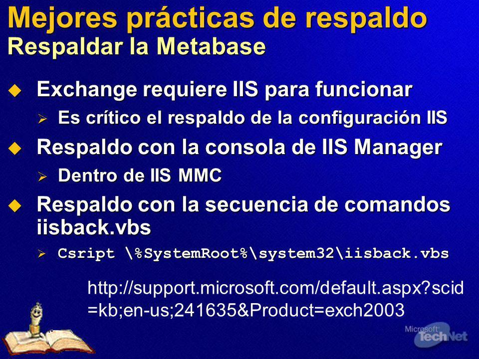 Mejores prácticas de respaldo Respaldar la Metabase Exchange requiere IIS para funcionar Exchange requiere IIS para funcionar Es crítico el respaldo de la configuración IIS Es crítico el respaldo de la configuración IIS Respaldo con la consola de IIS Manager Respaldo con la consola de IIS Manager Dentro de IIS MMC Dentro de IIS MMC Respaldo con la secuencia de comandos iisback.vbs Respaldo con la secuencia de comandos iisback.vbs Csript \%SystemRoot%\system32\iisback.vbs Csript \%SystemRoot%\system32\iisback.vbs http://support.microsoft.com/default.aspx?scid =kb;en-us;241635&Product=exch2003