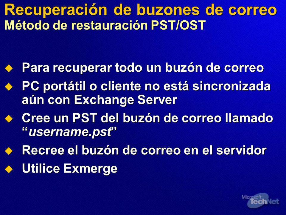 Recuperación de buzones de correo Método de restauración PST/OST Para recuperar todo un buzón de correo Para recuperar todo un buzón de correo PC portátil o cliente no está sincronizada aún con Exchange Server PC portátil o cliente no está sincronizada aún con Exchange Server Cree un PST del buzón de correo llamadousername.pst Cree un PST del buzón de correo llamadousername.pst Recree el buzón de correo en el servidor Recree el buzón de correo en el servidor Utilice Exmerge Utilice Exmerge