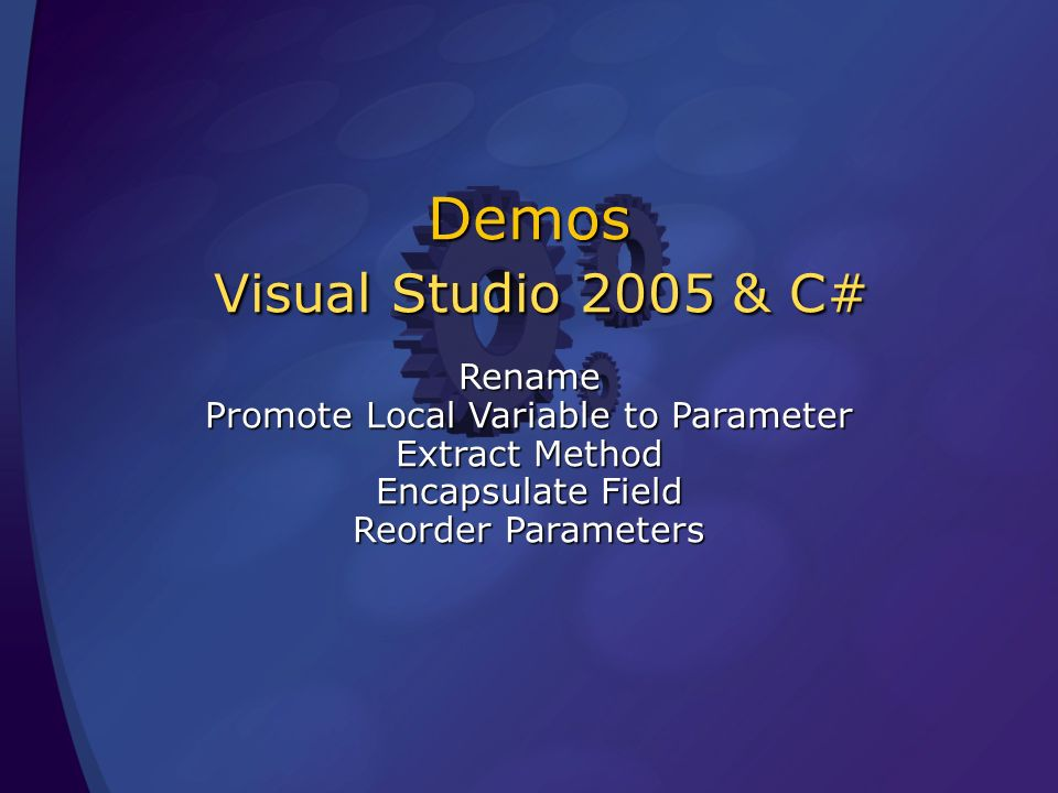 Demos Visual Studio 2005 & C# Rename Promote Local Variable to Parameter Extract Method Encapsulate Field Reorder Parameters