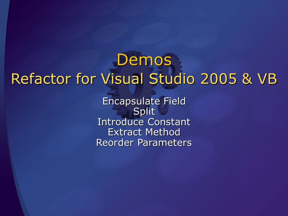 Demos Refactor for Visual Studio 2005 & VB Encapsulate Field Split Introduce Constant Extract Method Reorder Parameters