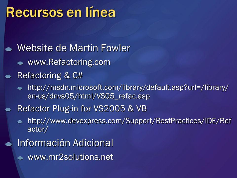 Recursos en línea Website de Martin Fowler www.Refactoring.com Refactoring & C# http://msdn.microsoft.com/library/default.asp url=/library/ en-us/dnvs05/html/VS05_refac.asp Refactor Plug-in for VS2005 & VB http://www.devexpress.com/Support/BestPractices/IDE/Ref actor/ Información Adicional www.mr2solutions.net