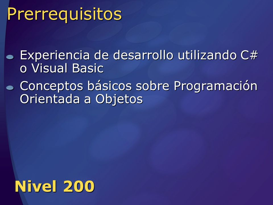 Prerrequisitos Experiencia de desarrollo utilizando C# o Visual Basic Conceptos básicos sobre Programación Orientada a Objetos Nivel 200