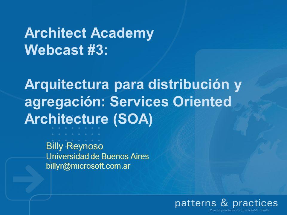 Architect Academy Webcast #3: Arquitectura para distribución y agregación: Services Oriented Architecture (SOA) Billy Reynoso Universidad de Buenos Ai